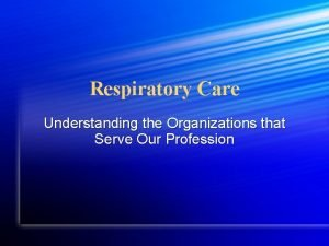 Respiratory Care Understanding the Organizations that Serve Our
