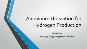 Aluminum Utilization for Hydrogen Production Gabriel Fraga NPRE