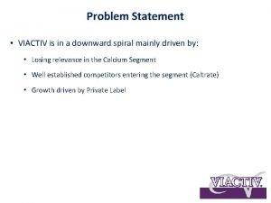 Problem Statement VIACTIV is in a downward spiral