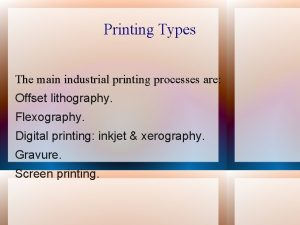 Printing Types The main industrial printing processes are