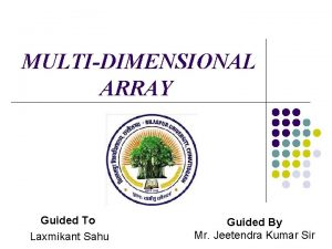 MULTIDIMENSIONAL ARRAY Guided To Laxmikant Sahu Guided By