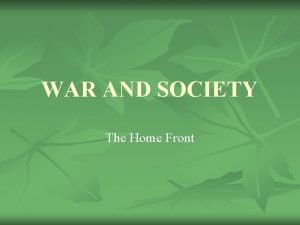WAR AND SOCIETY The Home Front War and