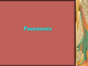 Pneumonia Pneumonia Acute inflammation of lung caused by