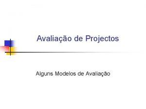 Avaliao de Projectos Alguns Modelos de Avaliao Modelos