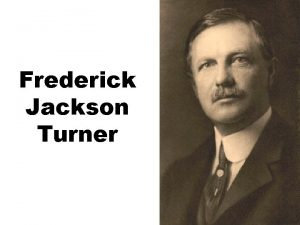 Frederick Jackson Turner Frederick Jackson Turner The Significance
