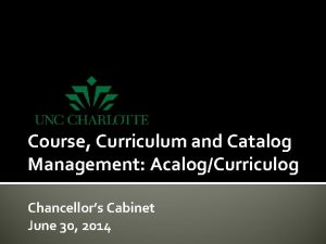 Course Curriculum and Catalog Management AcalogCurriculog Chancellors Cabinet