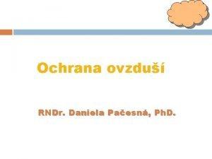 Ochrana ovzdu RNDr Daniela Pa esn Ph D