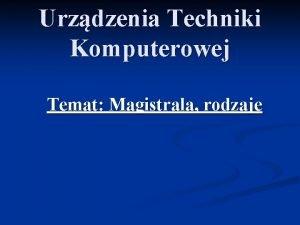 Urzdzenia Techniki Komputerowej Temat Magistrala rodzaje Magistrala W