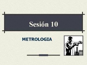 Sesin 10 METROLOGIA METROLOGIA Ciencia de la Medicin