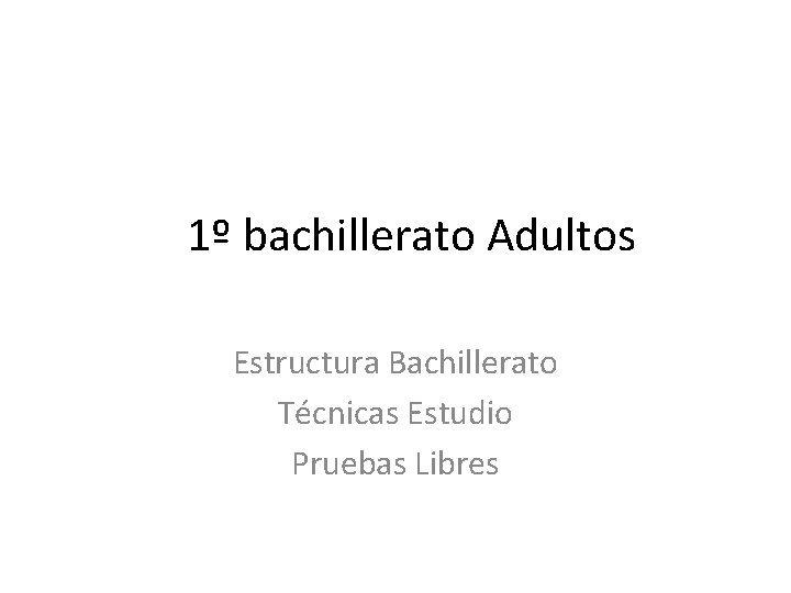 1 bachillerato Adultos Estructura Bachillerato Tcnicas Estudio Pruebas