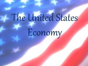 The United States Economy The United States Economy