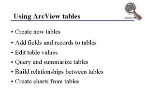 Using Arc View tables Create new tables Add