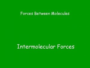 Forces Between Molecules Intermolecular Forces They determine the