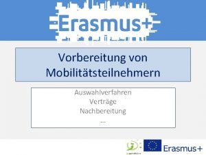 Vorbereitung von Mobilittsteilnehmern Auswahlverfahren Vertrge Nachbereitung Mobilitt Was