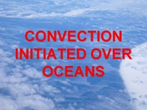 CONVECTION INITIATED OVER OCEANS CONVECTION INITIATED OVER OCEANS