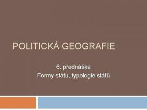POLITICK GEOGRAFIE 6 pednka Formy sttu typologie stt
