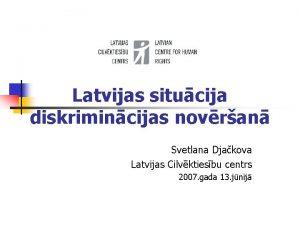 Latvijas situcija diskrimincijas novran Svetlana Djakova Latvijas Cilvktiesbu