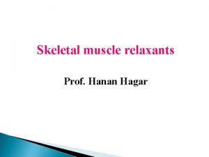 Skeletal muscle relaxants Prof Hanan Hagar Learning objectives