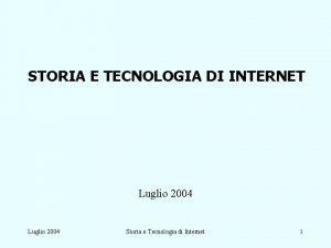 STORIA E TECNOLOGIA DI INTERNET Luglio 2004 Storia