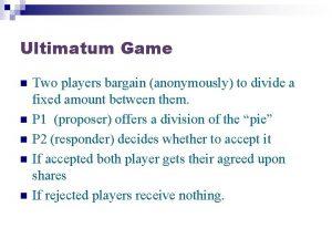 Ultimatum Game n n n Two players bargain