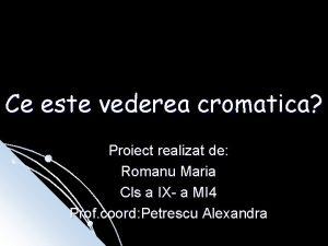 Ce este vederea cromatica Proiect realizat de Romanu
