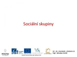 Sociln skupiny VY32INOVACEZSV 3 r 0113 Mgr Jaroslav