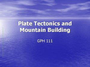 Plate Tectonics and Mountain Building GPH 111 Plate