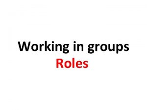 Working in groups Roles WORKING IN SMALL GROUPS