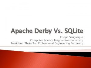 Apache Derby Vs SQLite Joseph Sangiorgio Computer Science