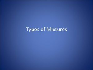 Types of Mixtures Solutions Solutions are homogeneous mixtures
