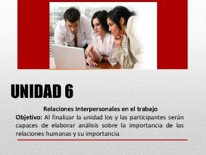 UNIDAD 6 Relaciones Interpersonales en el trabajo Objetivo