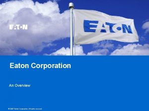 Eaton Corporation An Overview 2007 Eaton Corporation All