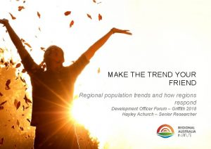 MAKE THE TREND YOUR FRIEND Regional population trends
