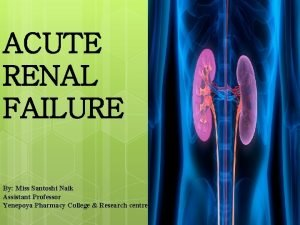 ACUTE RENAL FAILURE By Miss Santoshi Naik Assistant