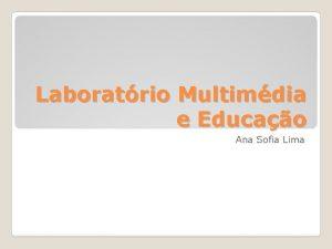 Laboratrio Multimdia e Educao Ana Sofia Lima Que