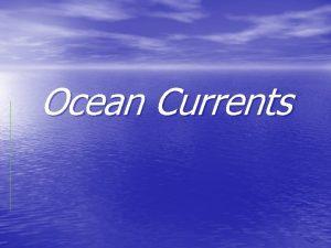 Ocean Currents Ocean Currents Mass movement or flow