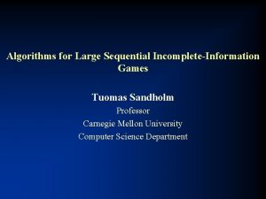 Algorithms for Large Sequential IncompleteInformation Games Tuomas Sandholm