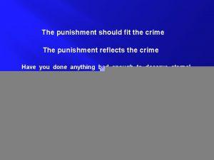 The punishment should fit the crime The punishment