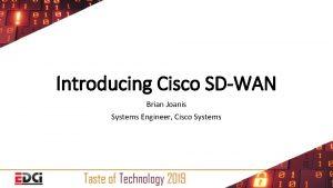 Introducing Cisco SDWAN Brian Joanis Systems Engineer Cisco