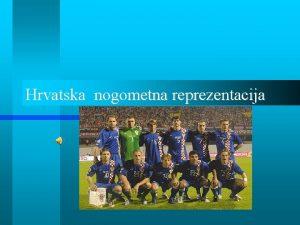 Hrvatska nogometna reprezentacija Povijest hrvatske reprezentacije Hrvatska nogometna