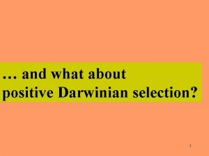 and what about positive Darwinian selection 1 We