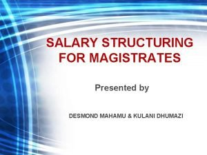 SALARY STRUCTURING FOR MAGISTRATES Presented by DESMOND MAHAMU