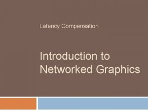 Latency Compensation Introduction to Networked Graphics 2 Latency