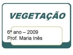 VEGETAO 6 ano 2009 Prof Maria Ins AS