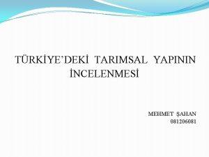TRKYEDEK TARIMSAL YAPININ NCELENMES MEHMET AHAN 081206081 Bu