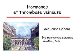 Hormones et thrombose veineuse Jacqueline Conard Sce Hmatologie