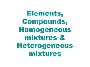 Elements Compounds Homogeneous mixtures Heterogeneous mixtures The following