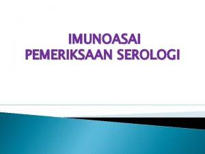 IMUNOASAI PEMERIKSAAN SEROLOGI Serologi Suatu ilmu yang mempelajari