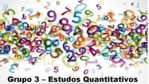 Grupo 3 Estudos Quantitativos Estudos Quantitativos Apresentao do