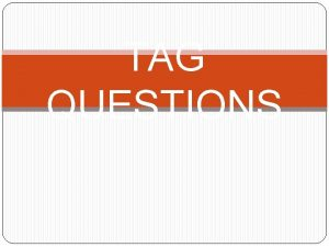 TAG QUESTIONS When do we use tag questions